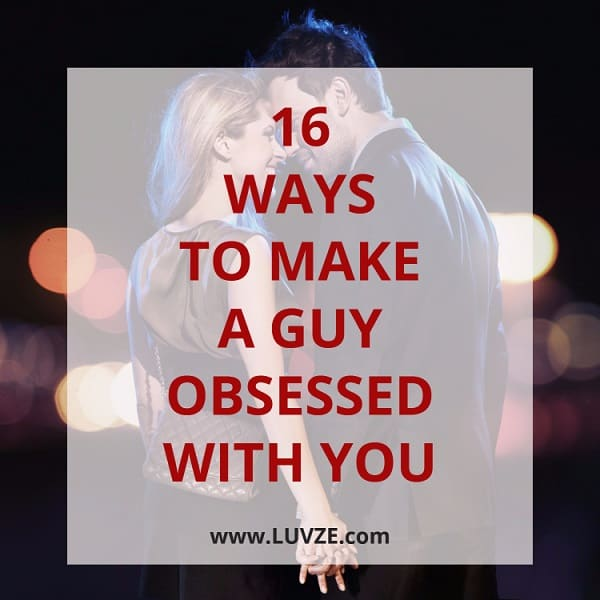 how to make a guy obsessed with you